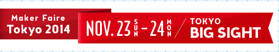 Maker Faire Tokyo 2014 NOV. 23(Sun) -24(Mon) Tokyo Big sight